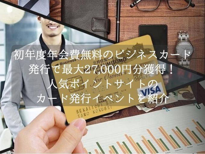 初年度年会費無料のビジネスカード発行で最大27,000円分を獲得!人気ポイントサイトのカード発行イベントを攻略